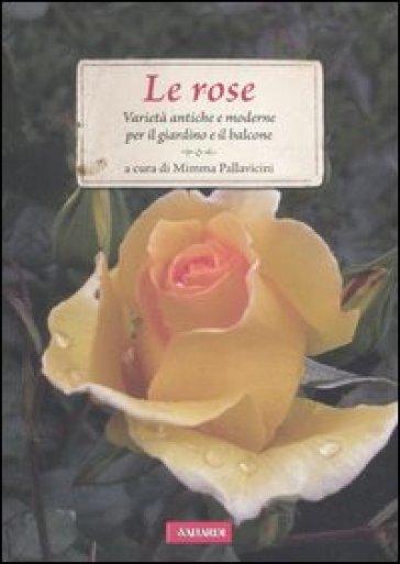 Le rose. Varietà antiche e moderne per il giardino e il balcone - Mimma Pallavicini | Rochesterscifianimecon.com