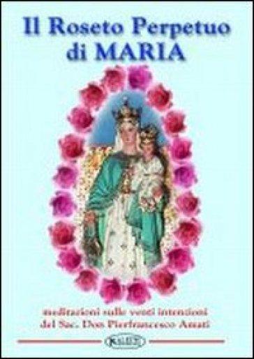 Il roseto perpetuo di Maria. Meditazione sulle 20 intenzioni - Pierfrancesco Amati |