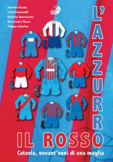 Il rosso e l'azzurro. Catania, novant'anni di una maglia - - Libro ...