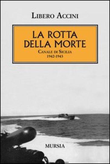 La rotta della morte. Canale di Sicilia 1942-1943 - Libero Accini  