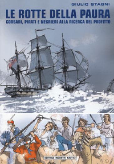 Le rotte della paura. Corsari, pirati e negrieri alla ricerca del profitto - Giulio Stagni | Rochesterscifianimecon.com