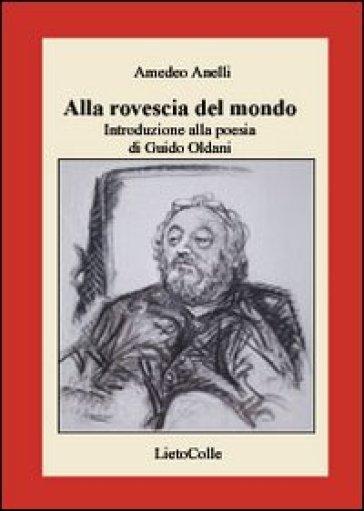 Alla rovescia del mondo. Introduzione alla poesia di Guido Oldani - Amedeo Anelli |