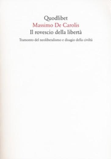 Il rovescio della libertà. Tramonto del neoliberalismo e disagio della civiltà - Massimo De Carolis |