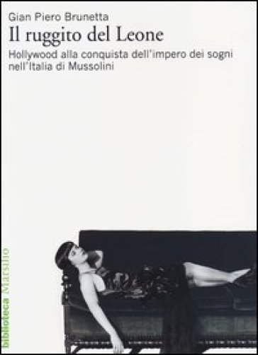 Il ruggito del Leone. Hollywood alla conquista dell'impero dei sogni nell'Italia di Mussolini - Gian Piero Brunetta |