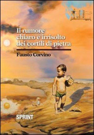Il rumore chiaro e irrisolto dei cortili di pietra - Fausto Corvino | Kritjur.org