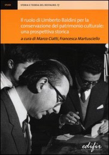 Il ruolo di Umberto Baldini per la conservazione del patrimonio culturale: una prospettiva storica. Atti della giornata di studi (Firenze, 14 dicembre 2011) - M. Ciatti |