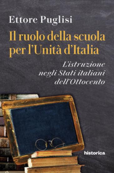 Il ruolo della scuola per l'Unità d'Italia. L'istruzione negli Stati italiani dell'Ottocento - Ettore Puglisi |