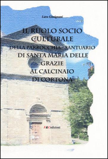 Il ruolo socio culturale della parrocchia Santuario di Santa Maria delle Grazie al Calcinaio di Cortona - Lara Gimignani  
