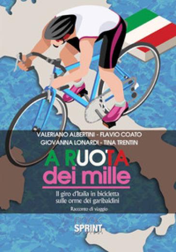 A ruota dei mille. Il giro d'Italia in bicicletta sulle orme dei garibaldini. Racconto di viaggio - Valeriano Albertini pdf epub