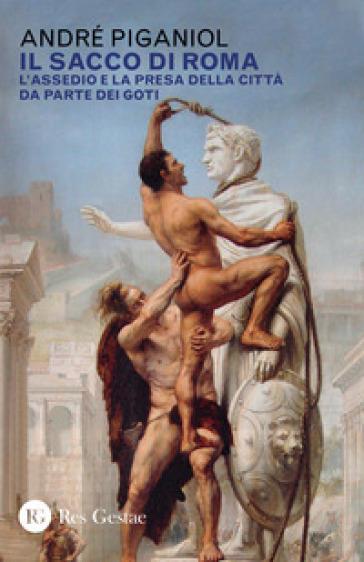 Il sacco di Roma. L'assedio e la presa della città da parte dei goti - André Piganiol  
