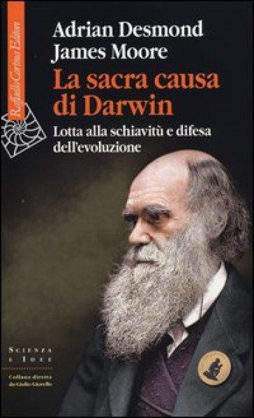 La sacra causa di Darwin. Lotta alla schiavitù e difesa dell'evoluzione - Adrian Desmond | Rochesterscifianimecon.com