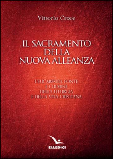 Il sacramento della nuova alleanza. L'eucarestia fonte e culmine della liturgia e della vita cristiana - Vittorio Croce  