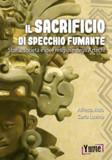 Il sacrificio di specchio fumante. Storia, società e idee religiose degli aztechi - Alfredo Luvino |