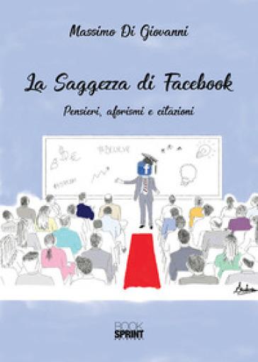 La saggezza di Facebook. Pensieri, aforsimi e citazioni - Massimo Di Giovanni |