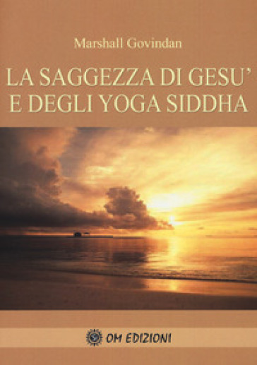 La saggezza di Gesù e degli Yoga Siddha - Marshall Govindan Satchidanada |