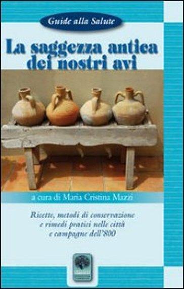 La saggezza antica dei nostri avi. Ricette, metodi di conservazione, rimedi pratici nelle città e nelle campagne dell'800 - M. Cristina Mazzi pdf epub