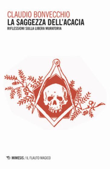 La saggezza dell'acacia. Riflessioni sulla Libera Muratoria - Claudio Bonvecchio | Rochesterscifianimecon.com