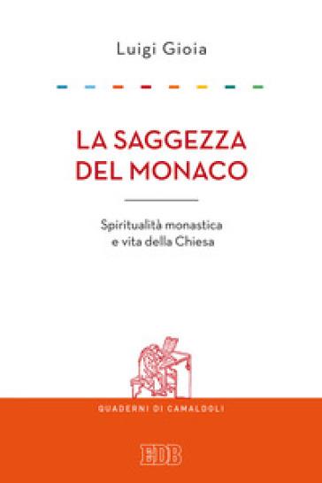 La saggezza del monaco. Spiritualità monastica e vita della Chiesa - Luigi Gioia | Kritjur.org