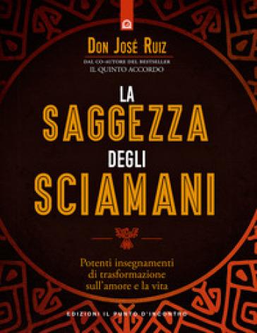 La saggezza degli sciamani. Potenti insegnamenti di trasformazione sull'amore e la vita - José Ruiz pdf epub
