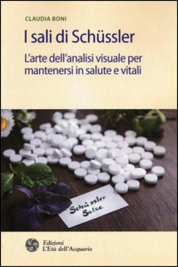 I sali di Schussler. L'arte dell'analisi visuale per mantenersi in salute e vitali - Claudia Boni | Rochesterscifianimecon.com