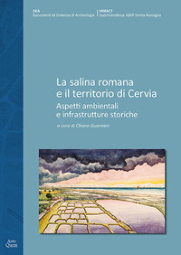 La salina romana e il territorio di Cervia. Aspetti ambientali e infrastrutture storiche - C. Guarnieri |