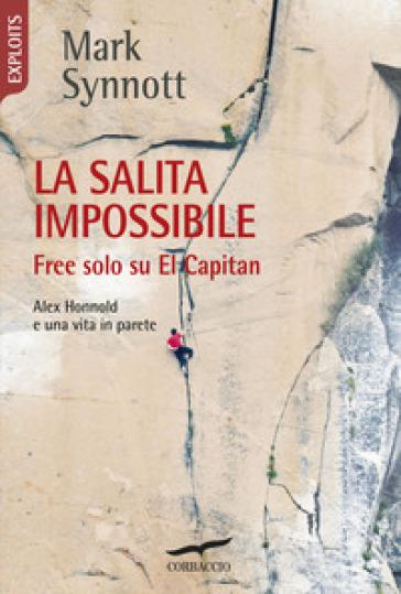 La salita impossibile. Free solo su El Capitan. Alex Honnold e una vita in parete - Mark Synnott | Ericsfund.org