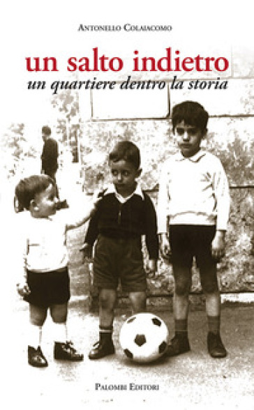 Un salto indietro. Un quartiere dentro la storia - Antonello Colaiacomo |