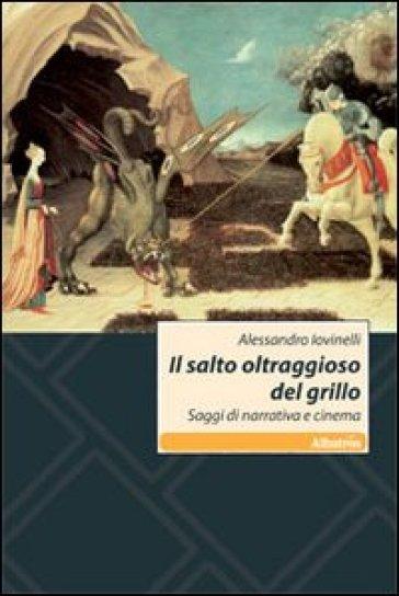 Il salto oltraggioso del grillo. Saggi di narrativa e cinema - Alessandro Iovinelli |