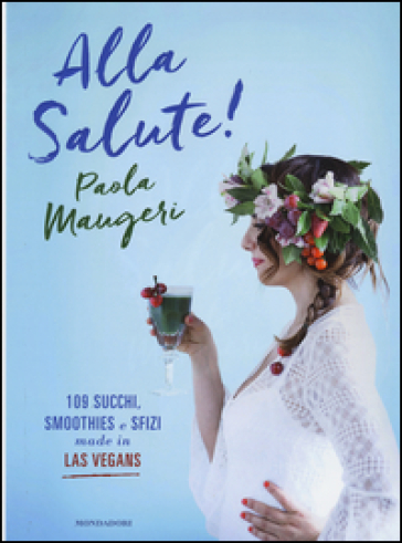 Alla salute! 109 succhi, smoothies e sfizi made in Las Vegans
