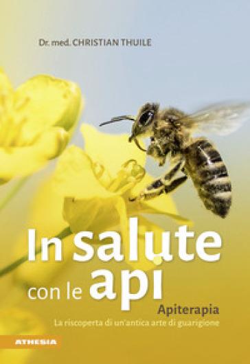 In salute con le api. Apitherapia. La riscoperta di un'antica arte di guarigione - Christian Thuile | Jonathanterrington.com