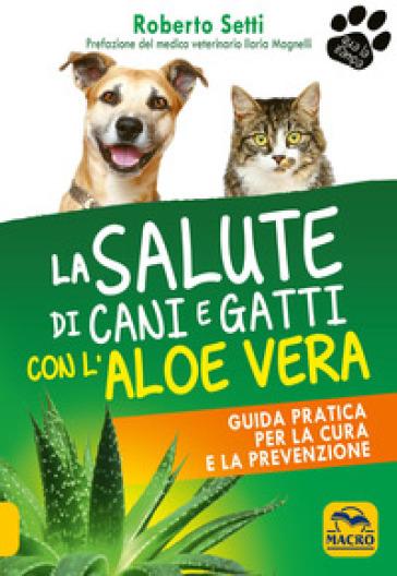 La salute di cani e gatti con l'aloe vera - Roberto Setti | Jonathanterrington.com
