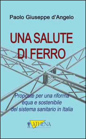 Una salute di ferro. Prosposte per una riforma equa e sostenibile del sistema sanitario in Italia - Paolo G. D'Angelo   Rochesterscifianimecon.com