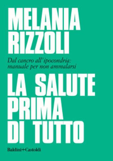 La Salute Prima Di Tutto Dal Cancro All Ipocondria Manuale Per Non Ammalarsi Melania Rizzoli Libro Mondadori Store