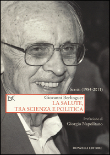 La salute, tra scienza e politica. Scritti (1984-2011) - Giovanni Berlinguer |