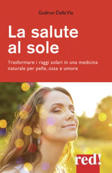 La salute al sole. Trasformare i raggi solari in una medicina naturale per pelle, ossa e umore - Gudrun Dalla Via | Jonathanterrington.com