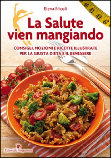 La salute vien mangiando. Consigli, nozioni e ricette illustrate per la giusta dieta e il benessere - Elena Nicoli | Thecosgala.com