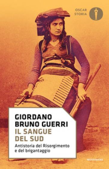 Il sangue del Sud. Antistoria del Risorgimento e del brigantaggio - Giordano Bruno Guerri |