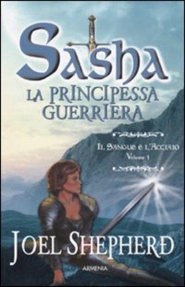 Il sangue e l'acciaio. Sasha. La principessa guerriera. 1. - Joel Shepherd   Ericsfund.org
