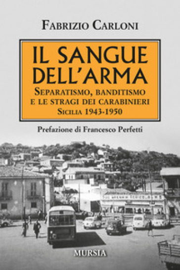 Il sangue dell'arma. Separatismo, banditismo e le stragi dei Carabinieri. Sicilia 1943-1950 - Fabrizio Carloni   Thecosgala.com