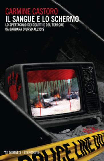 Il sangue e lo schermo. Lo spettacolo dei delitti e del terrore da Barbara D'Urso all'ISIS - Carmine Castoro |