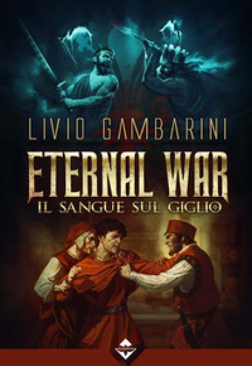 Il sangue sul giglio. Eternal war. 3. - Livio Gambarini | Rochesterscifianimecon.com