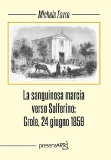 La sanguinosa marcia verso Solferino: Grole, 24 giugno 1859 - Michele Favro |
