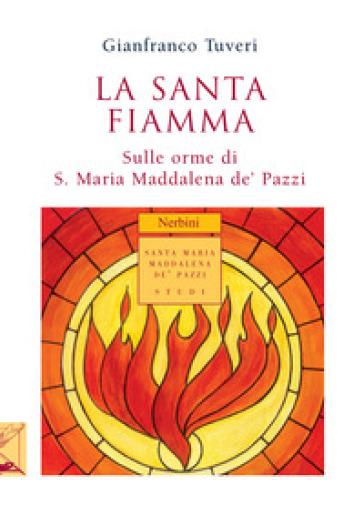 La santa fiamma. Sulle orme di S. Maria Maddalena de' Pazzi - Gianfranco Tuveri | Rochesterscifianimecon.com