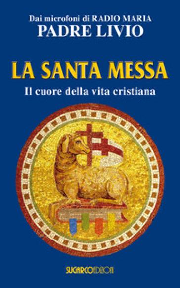 La santa messa. Il cuore della vita cristiana - Livio Fanzaga | Rochesterscifianimecon.com