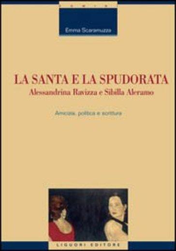 La santa e la spudorata. Alessandrina Ravizza e Sibilla Aleramo. Amicizia, politica e scrittura - Emma Scaramuzza |