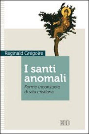 I santi anomali. Forme inconsuete di vita cristiana - Reginald Gregoire |