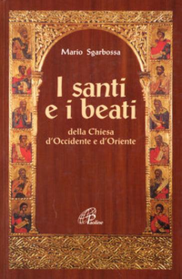 I santi e i beati della Chiesa d'Occidente e d'Oriente. Con una antologia di scritti spirituali - Mario Sgarbossa |