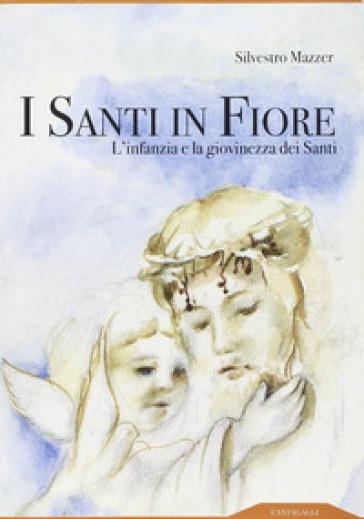 I santi in fiore. L'infanzia e la giovinezza dei santi - Silvestro Mazzer pdf epub