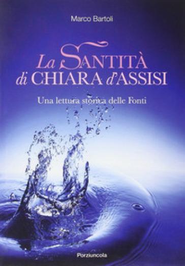 La santità di Chiara d'Assisi. Una lettura storica delle fonti - Marco Bartoli |
