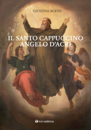 Il santo cappuccino Angelo d'Acri - Giustina Aceto |